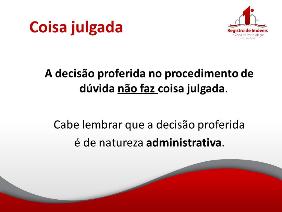 Coisa julgada A decisão proferida no procedimento de dúvida não faz coisa julgada. Cabe lembrar que a decisão proferida é de natureza administrativa.