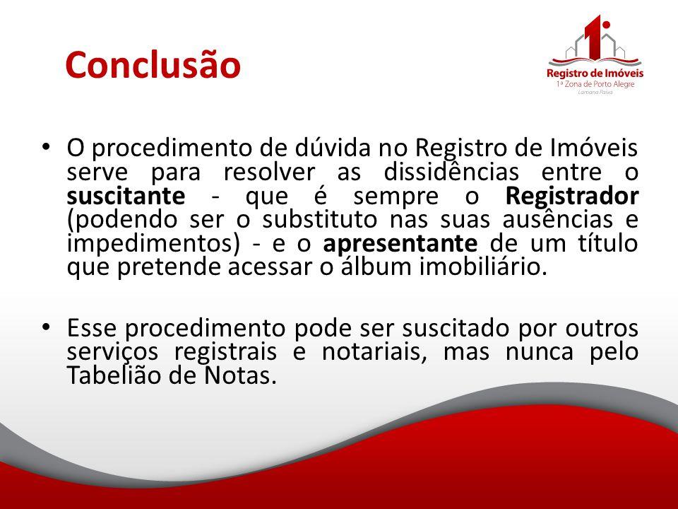 Conclusão O procedimento de dúvida no Registro de Imóveis serve para resolver as dissidências entre o suscitante - que é sempre o Registrador (podendo