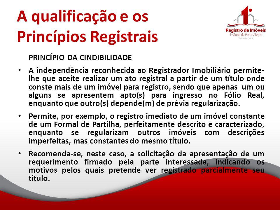 A qualificação e os Princípios Registrais PRINCÍPIO DA CINDIBILIDADE A independência reconhecida ao Registrador Imobiliário permite- lhe que aceite re