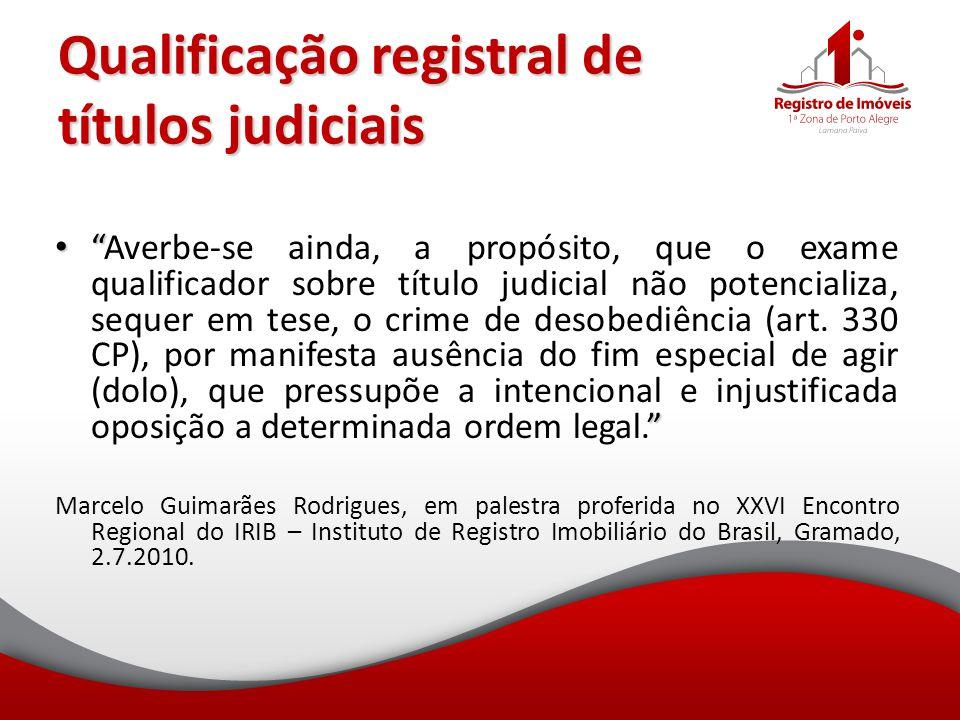 """Qualificação registral de títulos judiciais """" """" """"Averbe-se ainda, a propósito, que o exame qualificador sobre título judicial não potencializa, sequer"""