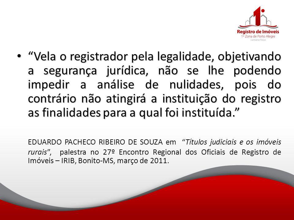 """""""Vela o registrador pela legalidade, objetivando a segurança jurídica, não se lhe podendo impedir a análise de nulidades, pois do contrário não atingi"""
