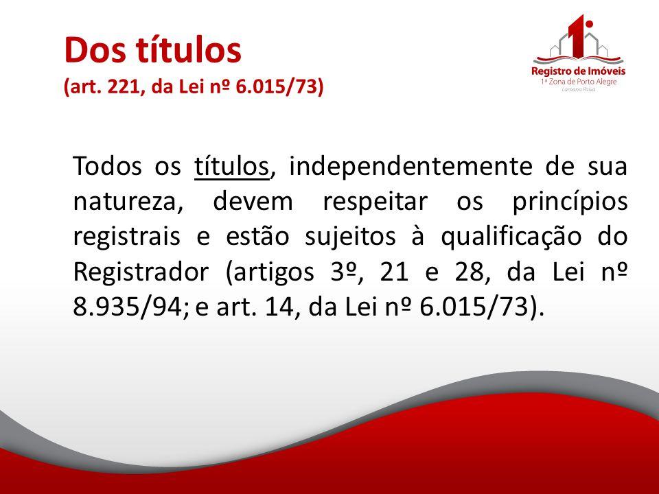 Dos títulos (art. 221, da Lei nº 6.015/73) Todos os títulos, independentemente de sua natureza, devem respeitar os princípios registrais e estão sujei