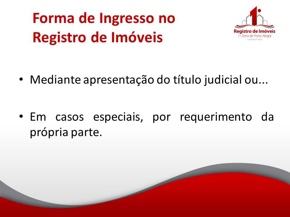 Forma de Ingresso no Registro de Imóveis Mediante apresentação do título judicial ou... Em casos especiais, por requerimento da própria parte.