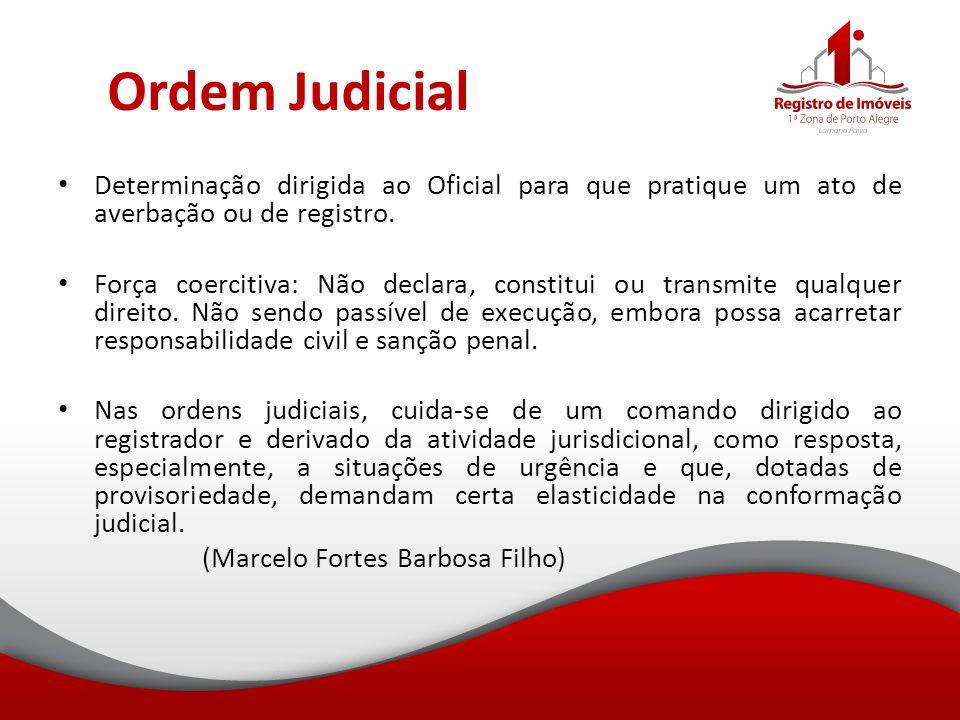 Ordem Judicial Determinação dirigida ao Oficial para que pratique um ato de averbação ou de registro. Força coercitiva: Não declara, constitui ou tran