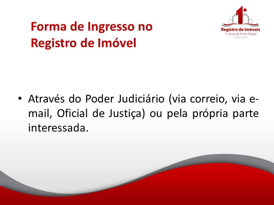 Forma de Ingresso no Registro de Imóvel Através do Poder Judiciário (via correio, via e- mail, Oficial de Justiça) ou pela própria parte interessada.