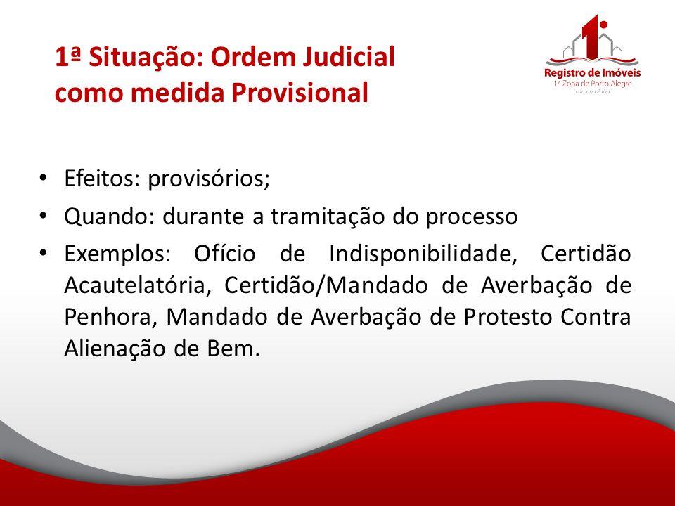 1ª Situação: Ordem Judicial como medida Provisional Efeitos: provisórios; Quando: durante a tramitação do processo Exemplos: Ofício de Indisponibilida