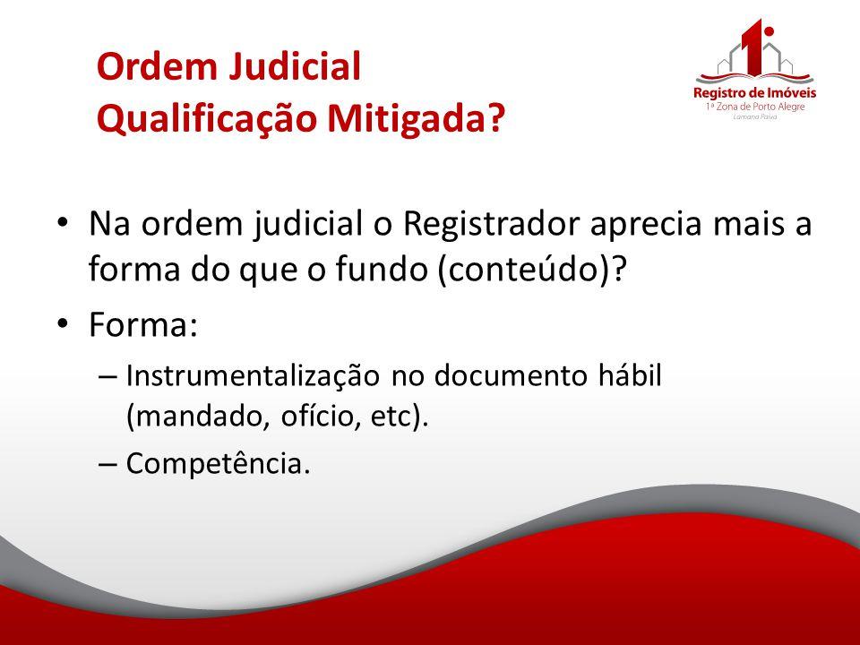 Ordem Judicial Qualificação Mitigada? Na ordem judicial o Registrador aprecia mais a forma do que o fundo (conteúdo)? Forma: – Instrumentalização no d