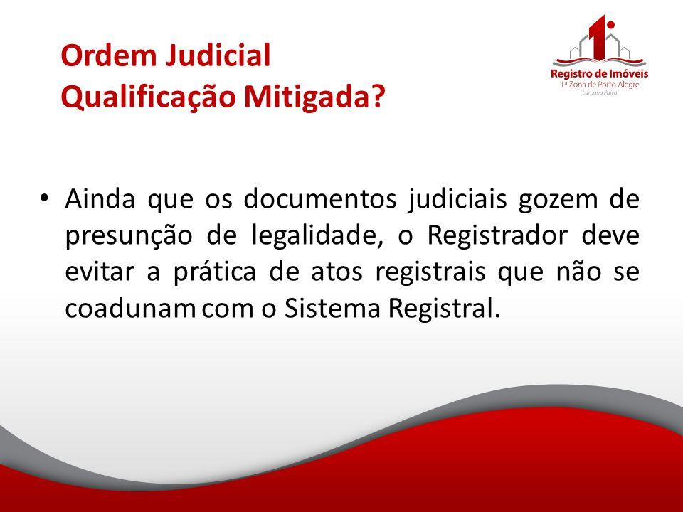 Ordem Judicial Qualificação Mitigada? Ainda que os documentos judiciais gozem de presunção de legalidade, o Registrador deve evitar a prática de atos