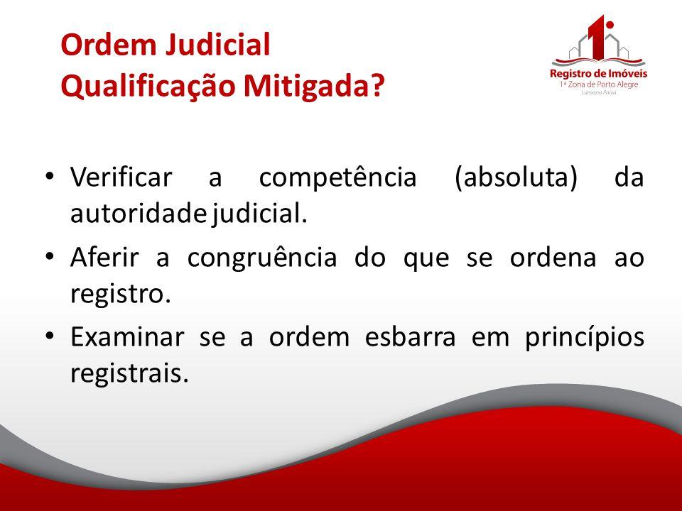 Ordem Judicial Qualificação Mitigada? Verificar a competência (absoluta) da autoridade judicial. Aferir a congruência do que se ordena ao registro. Ex