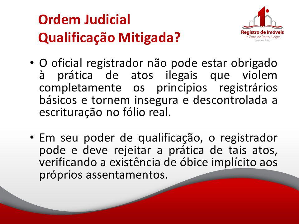 Ordem Judicial Qualificação Mitigada? O oficial registrador não pode estar obrigado à prática de atos ilegais que violem completamente os princípios r
