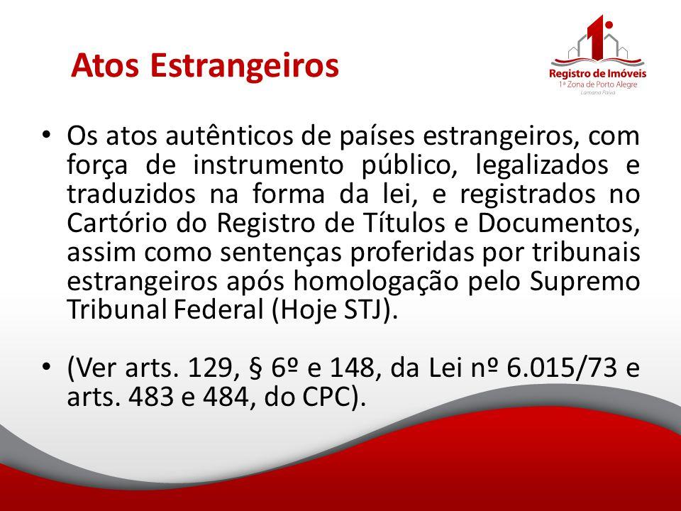 Atos Estrangeiros Os atos autênticos de países estrangeiros, com força de instrumento público, legalizados e traduzidos na forma da lei, e registrados
