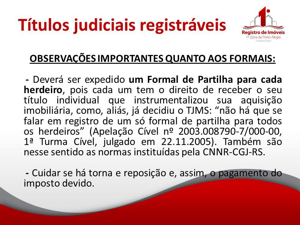 Títulos judiciais registráveis OBSERVAÇÕES IMPORTANTES QUANTO AOS FORMAIS: - Deverá ser expedido um Formal de Partilha para cada herdeiro, pois cada u