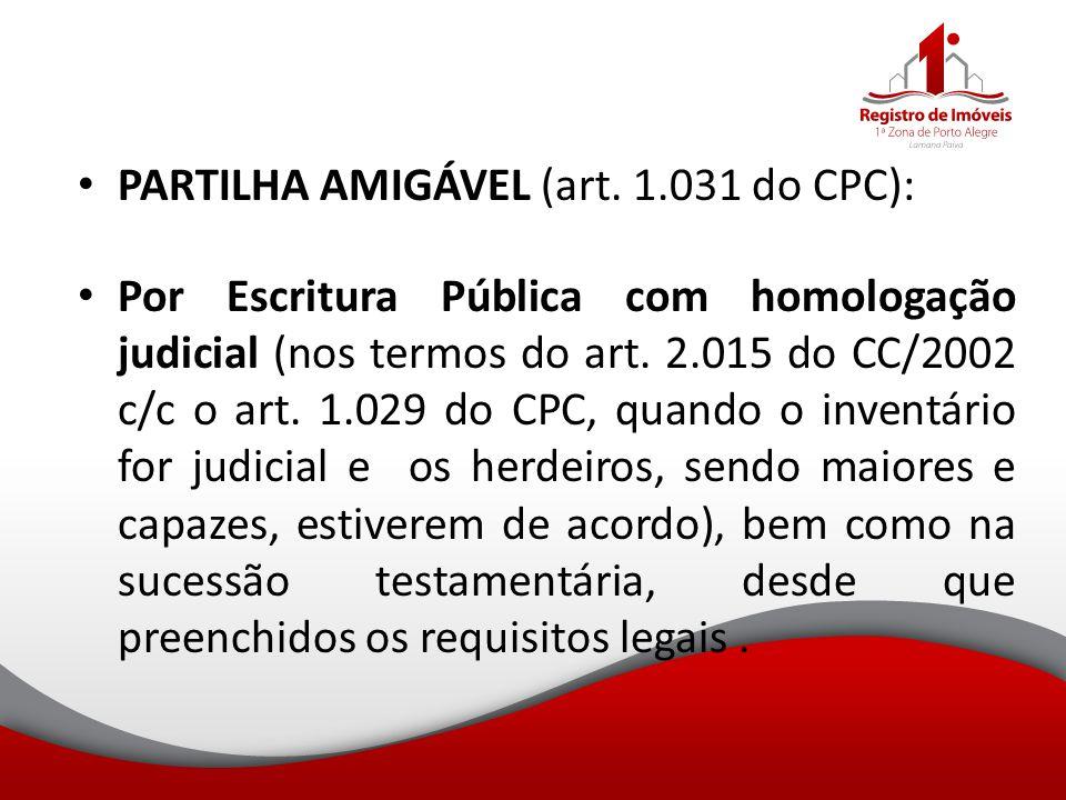 PARTILHA AMIGÁVEL (art. 1.031 do CPC): Por Escritura Pública com homologação judicial (nos termos do art. 2.015 do CC/2002 c/c o art. 1.029 do CPC, qu