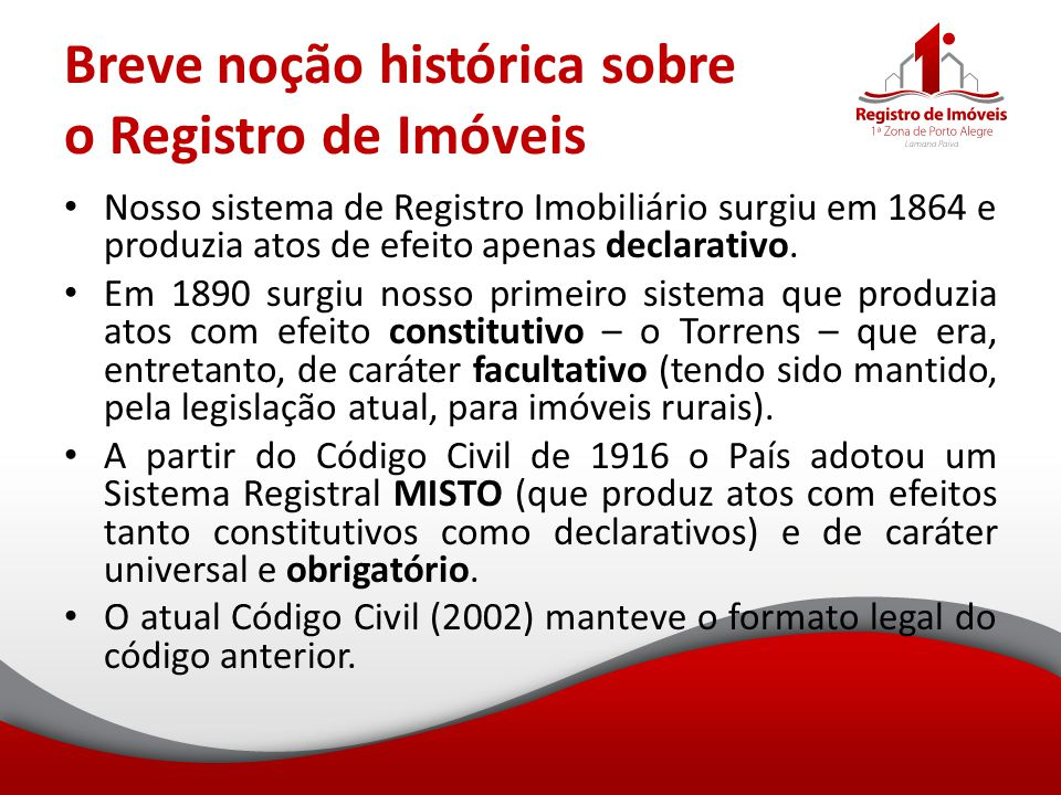 Breve noção histórica sobre o Registro de Imóveis Nosso sistema de Registro Imobiliário surgiu em 1864 e produzia atos de efeito apenas declarativo. E