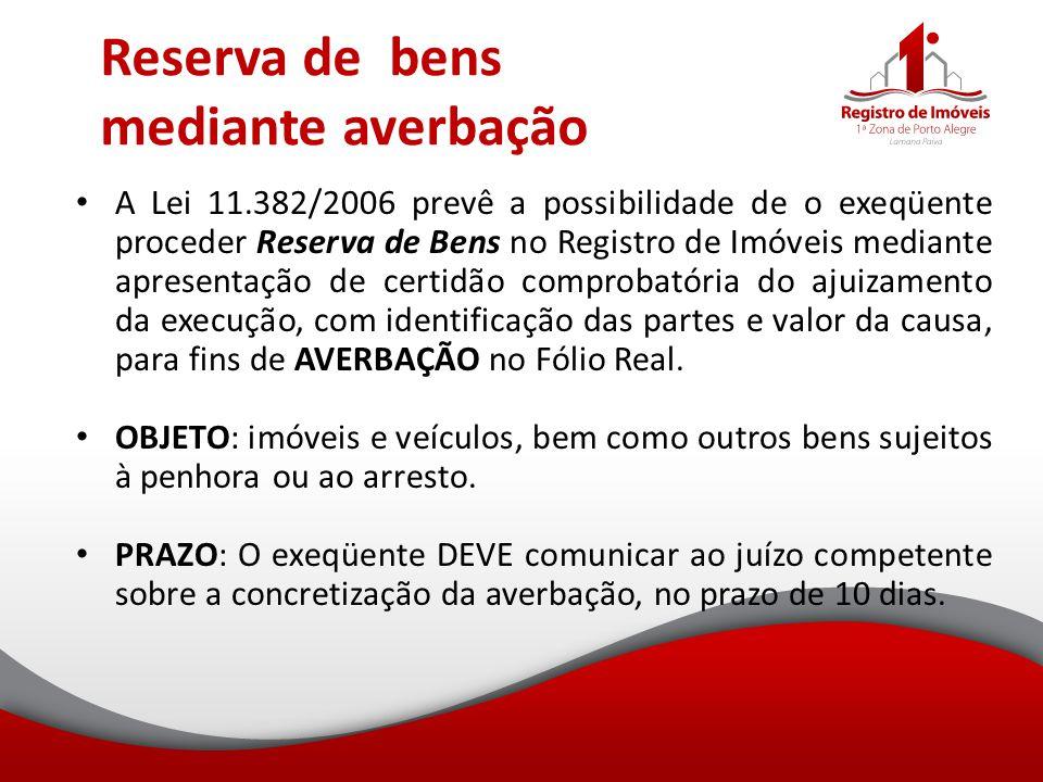 Reserva de bens mediante averbação A Lei 11.382/2006 prevê a possibilidade de o exeqüente proceder Reserva de Bens no Registro de Imóveis mediante apr
