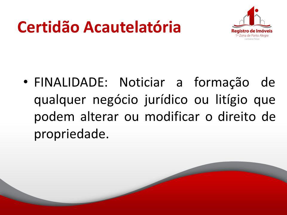 Certidão Acautelatória FINALIDADE: Noticiar a formação de qualquer negócio jurídico ou litígio que podem alterar ou modificar o direito de propriedade