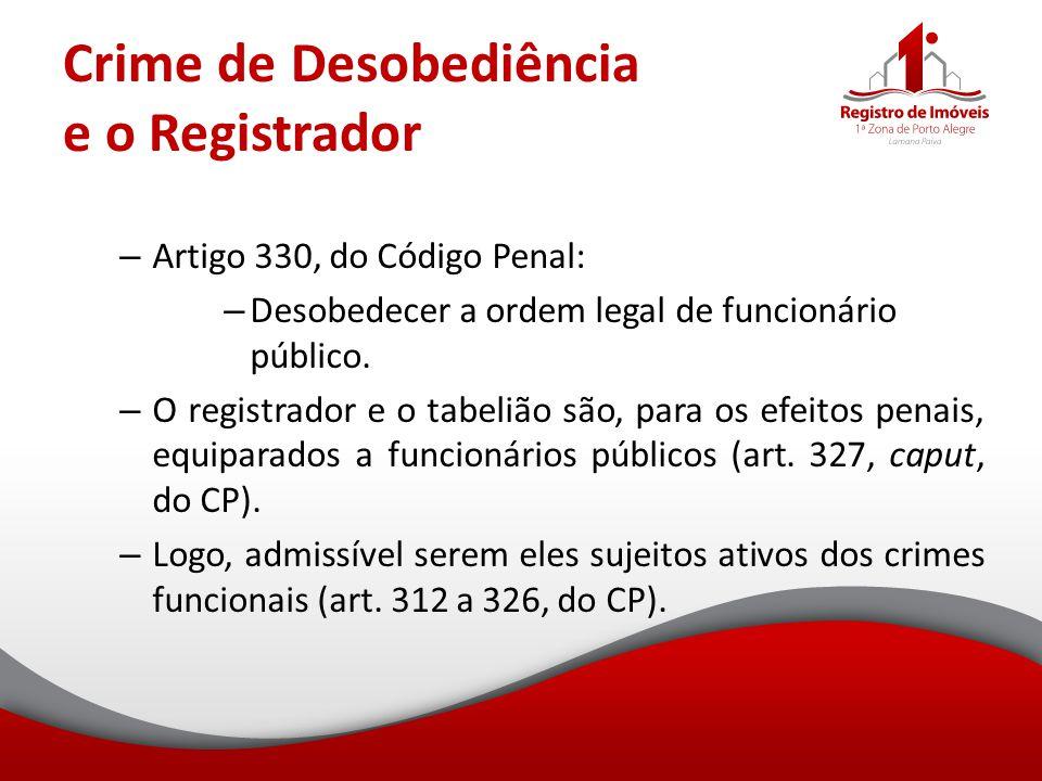 Crime de Desobediência e o Registrador – Artigo 330, do Código Penal: – Desobedecer a ordem legal de funcionário público. – O registrador e o tabelião