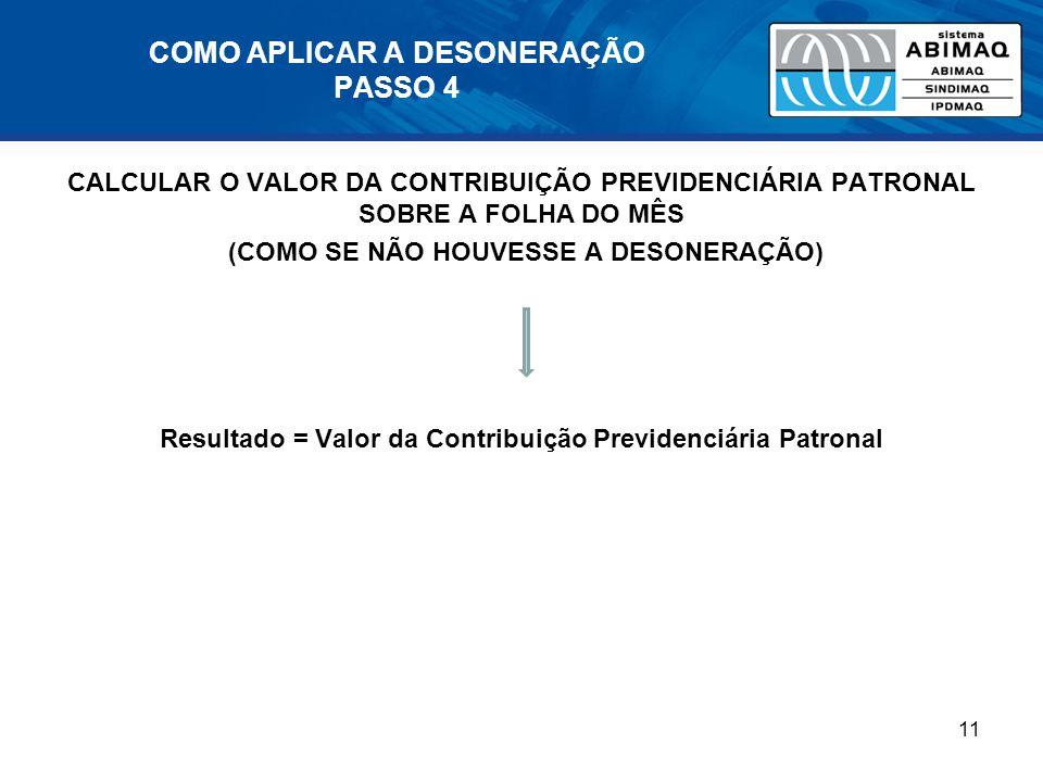 COMO APLICAR A DESONERAÇÃO PASSO 4 CALCULAR O VALOR DA CONTRIBUIÇÃO PREVIDENCIÁRIA PATRONAL SOBRE A FOLHA DO MÊS (COMO SE NÃO HOUVESSE A DESONERAÇÃO) Resultado = Valor da Contribuição Previdenciária Patronal 11