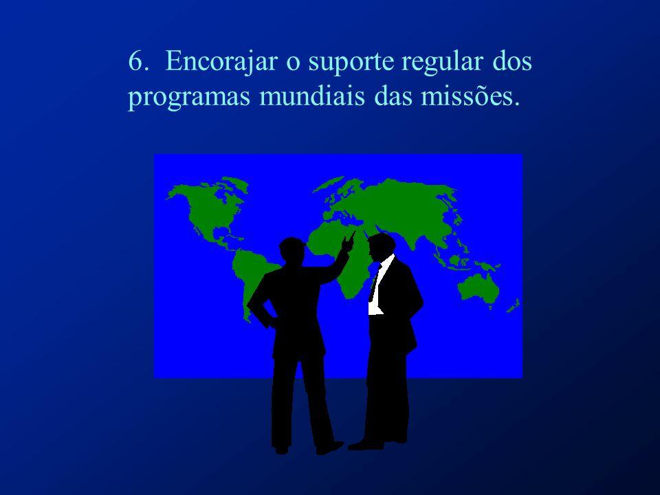 6. Encorajar o suporte regular dos programas mundiais das missões.