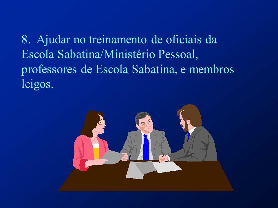 8. Ajudar no treinamento de oficiais da Escola Sabatina/Ministério Pessoal, professores de Escola Sabatina, e membros leigos.