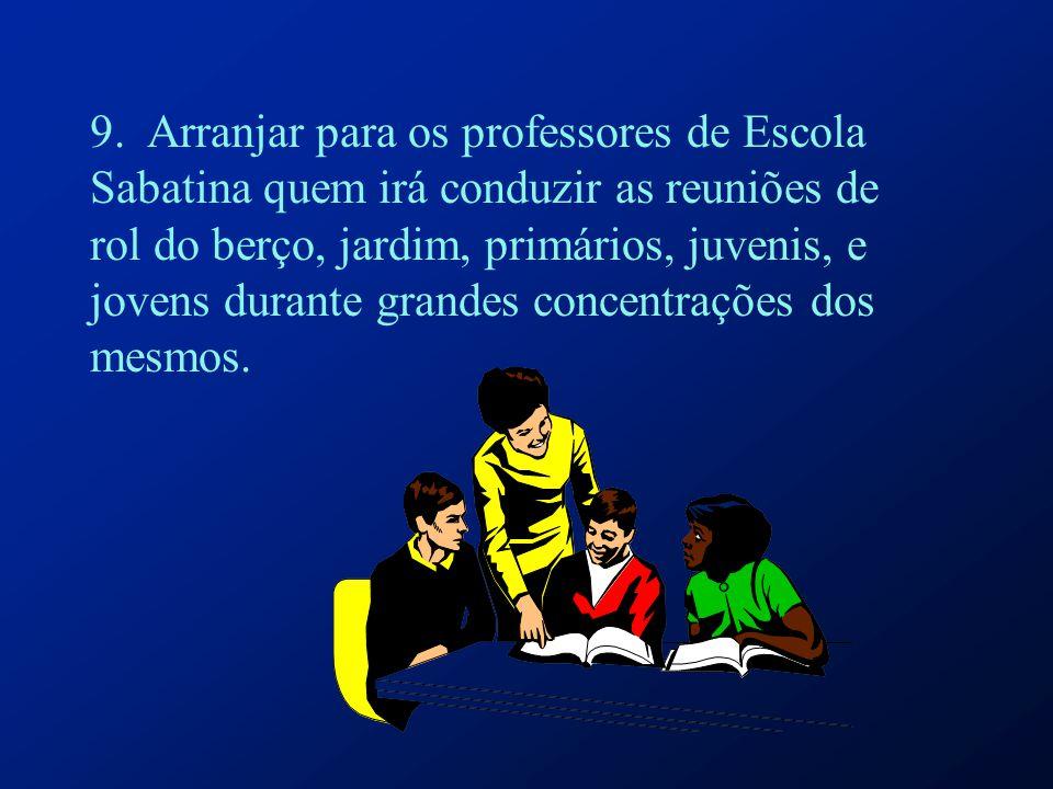 9. Arranjar para os professores de Escola Sabatina quem irá conduzir as reuniões de rol do berço, jardim, primários, juvenis, e jovens durante grandes