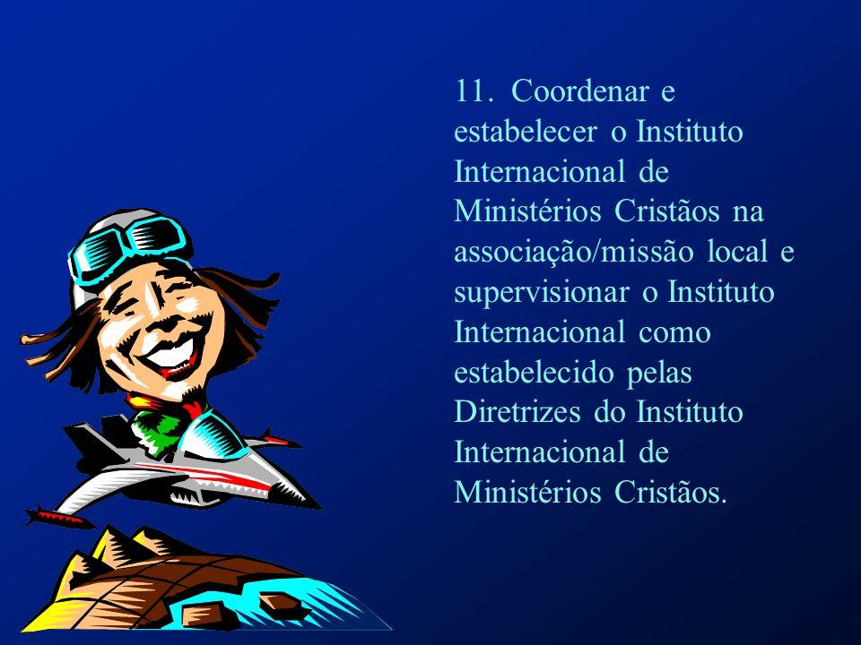 11. Coordenar e estabelecer o Instituto Internacional de Ministérios Cristãos na associação/missão local e supervisionar o Instituto Internacional com