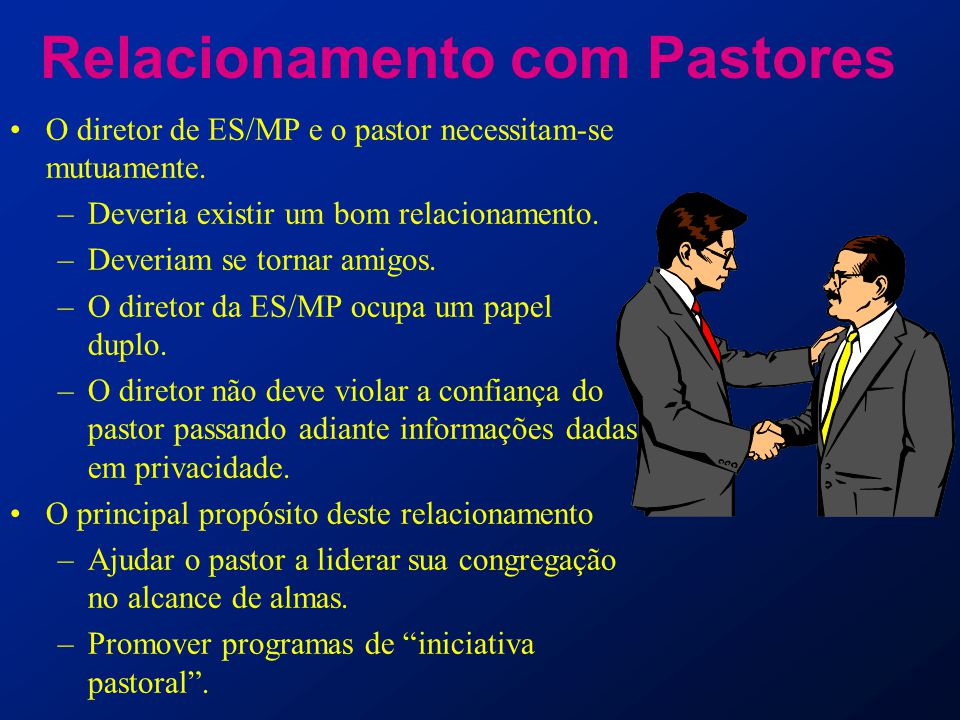 Relacionamento com Pastores O diretor de ES/MP e o pastor necessitam-se mutuamente. –Deveria existir um bom relacionamento. –Deveriam se tornar amigos