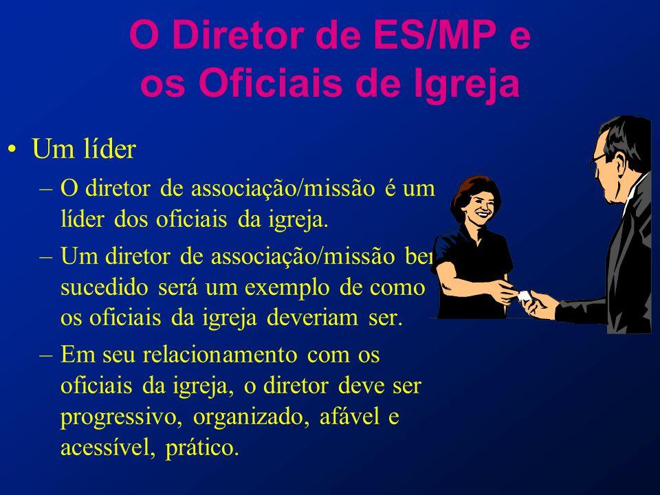 O Diretor de ES/MP e os Oficiais de Igreja Um líder –O diretor de associação/missão é um líder dos oficiais da igreja. –Um diretor de associação/missã
