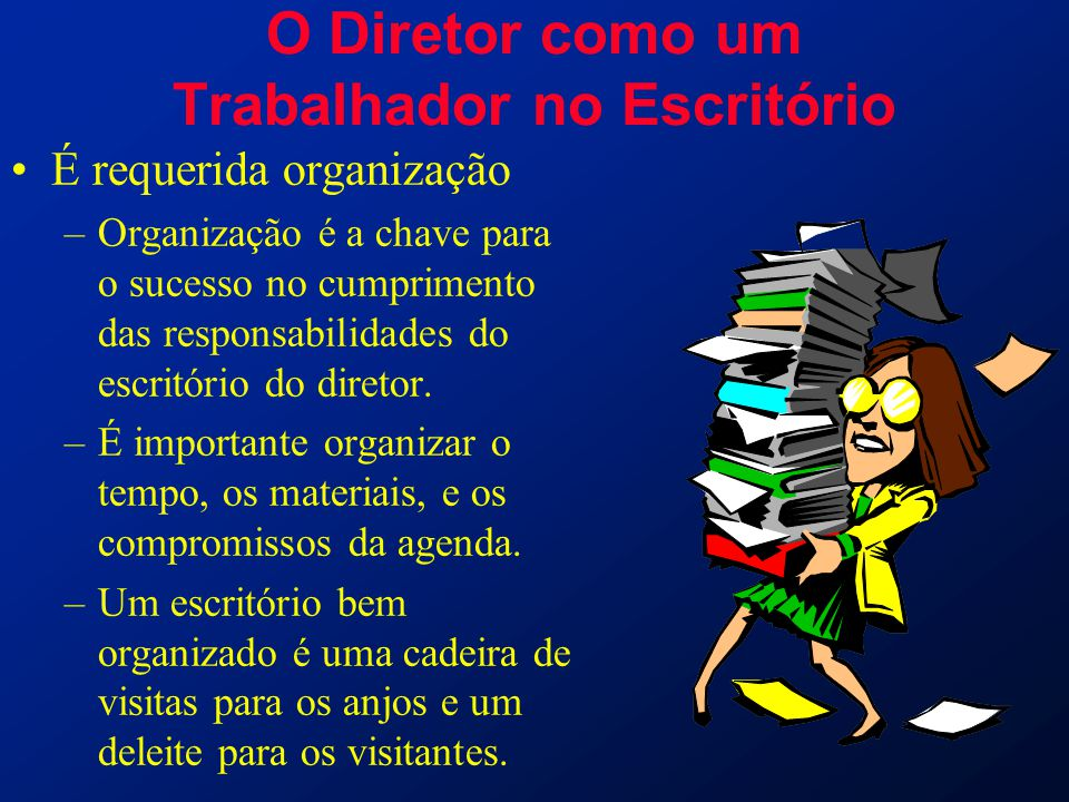 O Diretor como um Trabalhador no Escritório É requerida organização –Organização é a chave para o sucesso no cumprimento das responsabilidades do escr