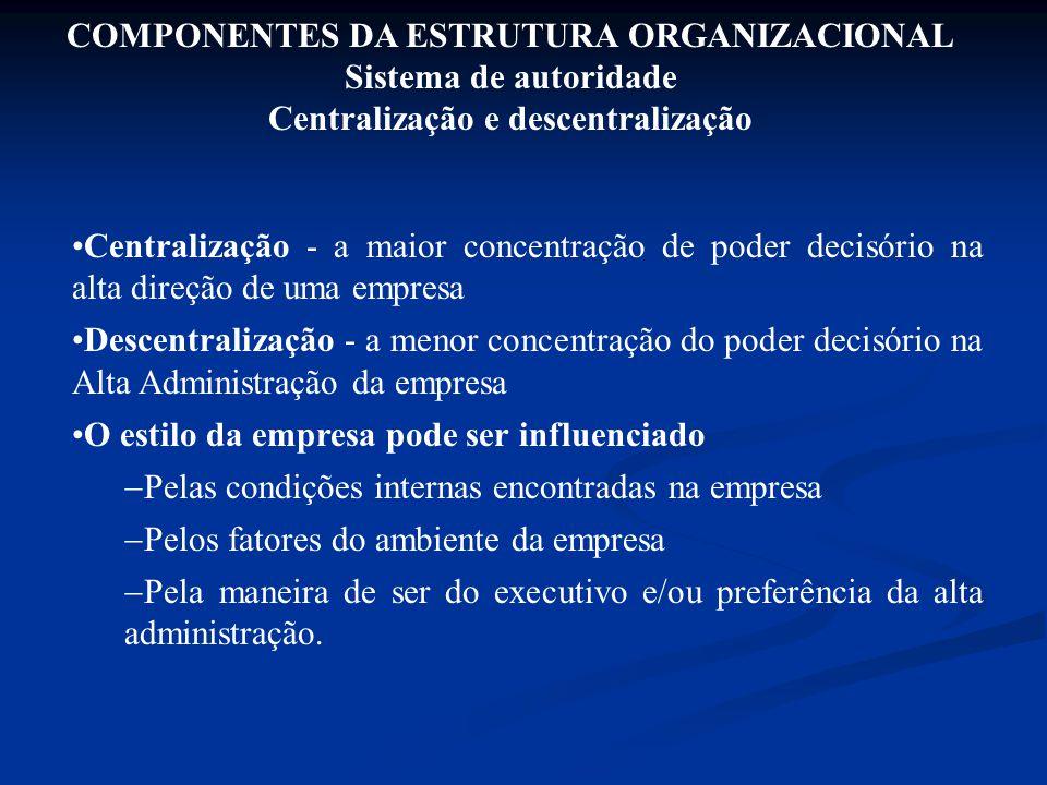 COMPONENTES DA ESTRUTURA ORGANIZACIONAL Sistema de autoridade Centralização e descentralização Centralização - a maior concentração de poder decisório
