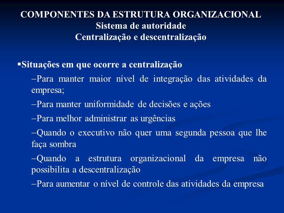 COMPONENTES DA ESTRUTURA ORGANIZACIONAL Sistema de autoridade Centralização e descentralização  Situações em que ocorre a centralização  Para manter