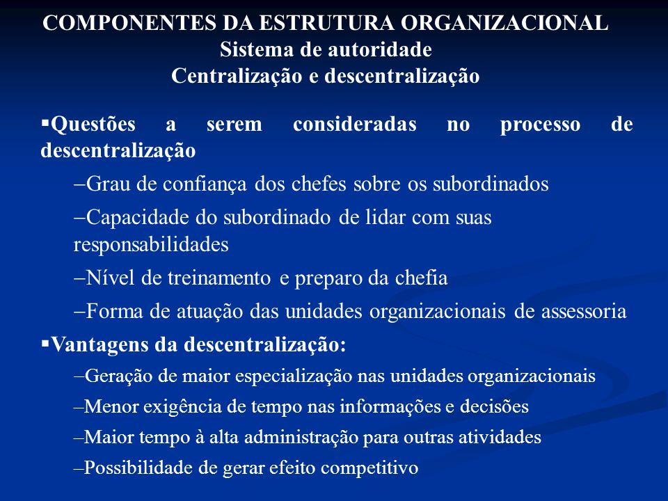 COMPONENTES DA ESTRUTURA ORGANIZACIONAL Sistema de autoridade Centralização e descentralização  Questões a serem consideradas no processo de descentr