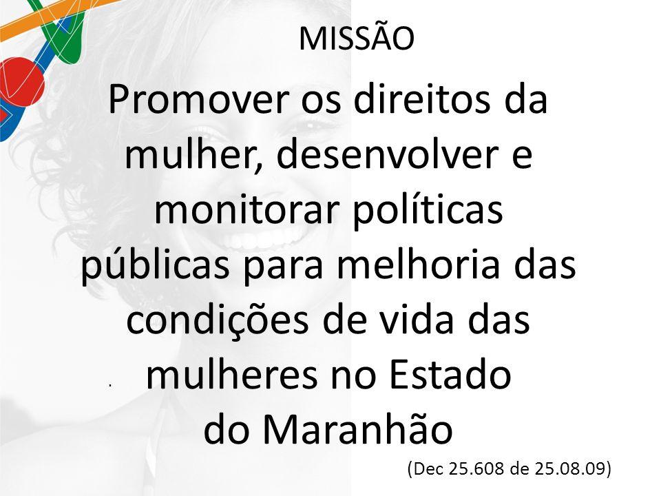 MISSÃO. Promover os direitos da mulher, desenvolver e monitorar políticas públicas para melhoria das condições de vida das mulheres no Estado do Maran