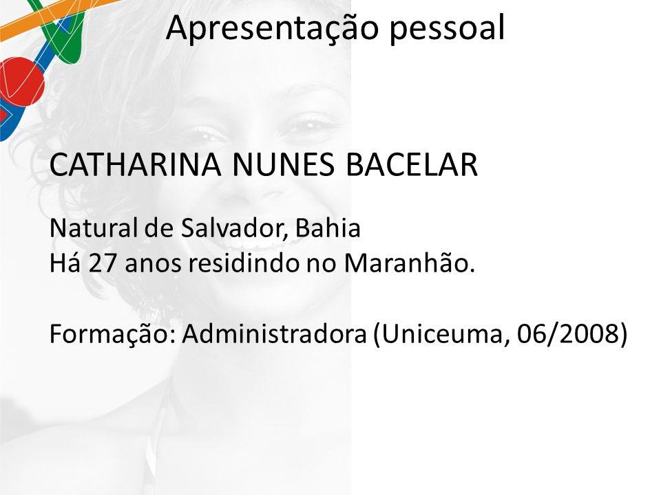 Apresentação pessoal CATHARINA NUNES BACELAR Natural de Salvador, Bahia Há 27 anos residindo no Maranhão.