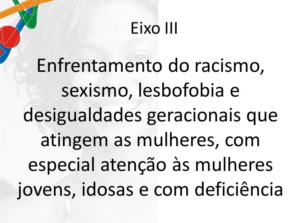 Eixo III Enfrentamento do racismo, sexismo, lesbofobia e desigualdades geracionais que atingem as mulheres, com especial atenção às mulheres jovens, idosas e com deficiência