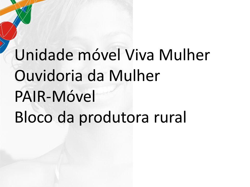 Unidade móvel Viva Mulher Ouvidoria da Mulher PAIR-Móvel Bloco da produtora rural