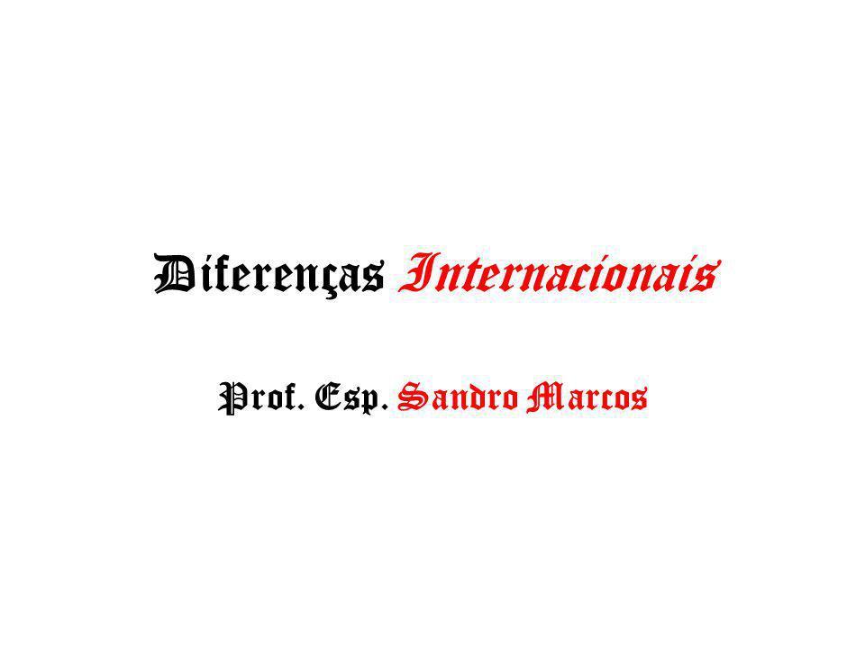 Diferenças Internacionais Prof. Esp. Sandro Marcos