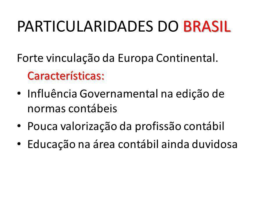 BRASIL PARTICULARIDADES DO BRASIL Forte vinculação da Europa Continental.Características: Influência Governamental na edição de normas contábeis Pouca