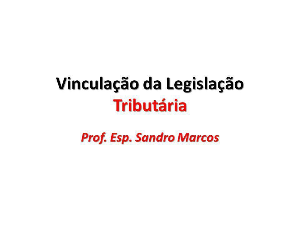 Vinculação da Legislação Tributária Prof. Esp. Sandro Marcos