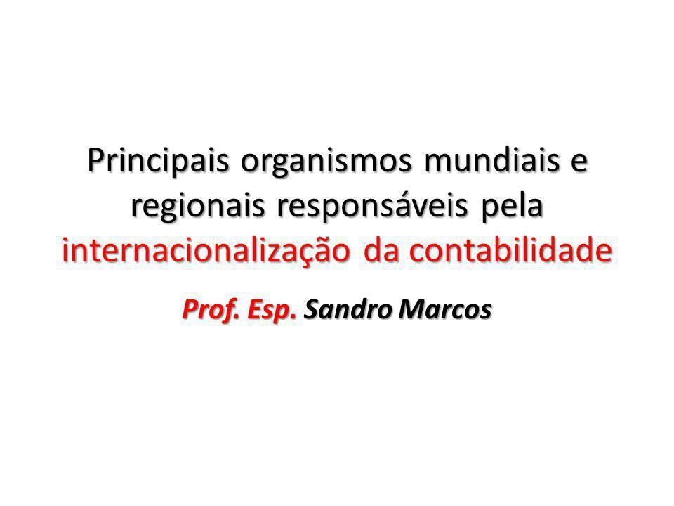 Principais organismos mundiais e regionais responsáveis pela internacionalização da contabilidade Prof. Esp. Sandro Marcos