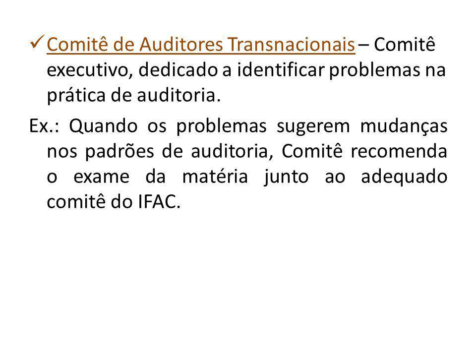 Comitê de Auditores Transnacionais – Comitê executivo, dedicado a identificar problemas na prática de auditoria. Ex.: Quando os problemas sugerem muda