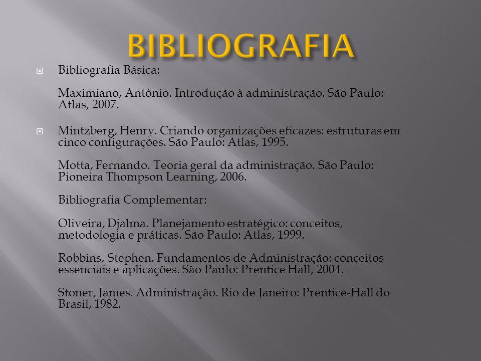  Bibliografia Básica: Maximiano, Antônio. Introdução à administração. São Paulo: Atlas, 2007.  Mintzberg, Henry. Criando organizações eficazes: estr
