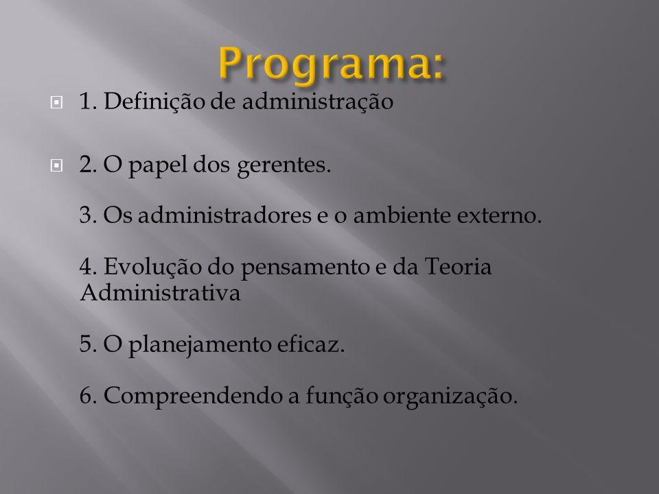  1. Definição de administração  2. O papel dos gerentes. 3. Os administradores e o ambiente externo. 4. Evolução do pensamento e da Teoria Administr