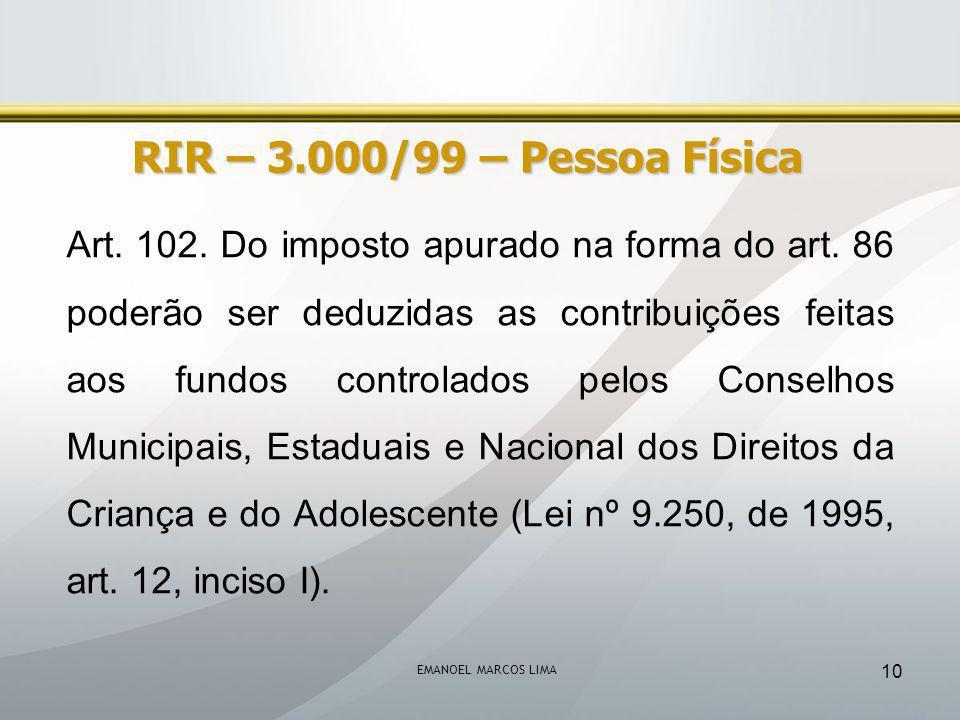 EMANOEL MARCOS LIMA 10 RIR – 3.000/99 – Pessoa Física Art. 102. Do imposto apurado na forma do art. 86 poderão ser deduzidas as contribuições feitas a