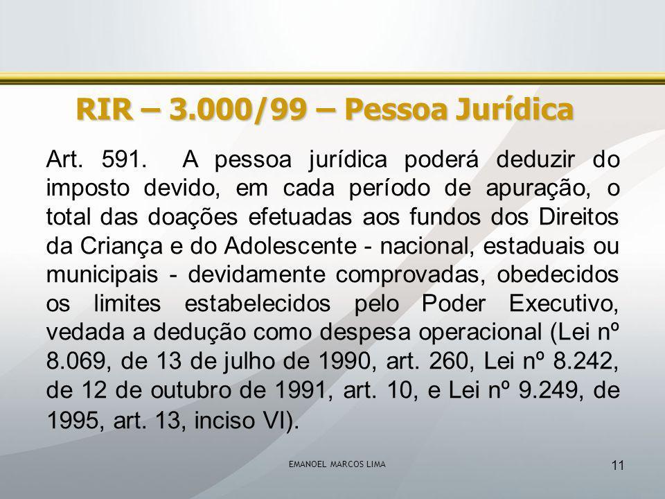 EMANOEL MARCOS LIMA 11 RIR – 3.000/99 – Pessoa Jurídica Art. 591. A pessoa jurídica poderá deduzir do imposto devido, em cada período de apuração, o t