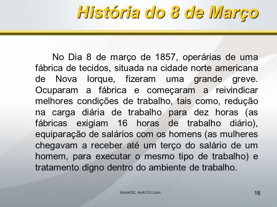 EMANOEL MARCOS LIMA 16 No Dia 8 de março de 1857, operárias de uma fábrica de tecidos, situada na cidade norte americana de Nova Iorque, fizeram uma grande greve.