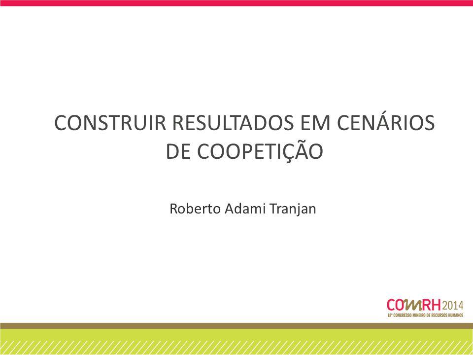 CONSTRUIR RESULTADOS EM CENÁRIOS DE COOPETIÇÃO Roberto Adami Tranjan