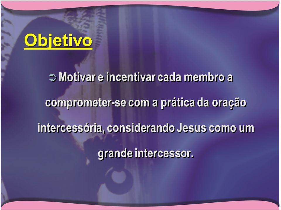 Objetivo  Motivar e incentivar cada membro a comprometer-se com a prática da oração intercessória, considerando Jesus como um grande intercessor.