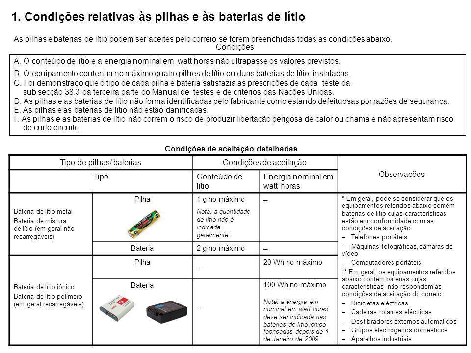 Condições de embalagem Etiquetagem (Instruções técnicas da OACI) Rede postal internacional Esquema conceptual Baterias de lítio isoladas × Baterias de lítio embaladas ao lado de um equipamento Baterias de lítio instaladas num equipamento Mais de 4 pilhas de lítio ou mais de 2 baterias de lítio 4 pilhas de lítio ou mais de 2 baterias de lítio no máximo NÃO é necessária uma etiqueta «Bateria de lítio » ○ Pilha de lítio Bateria de lítio Deve ser colocada no envio uma etiqueta «Bateria de lítio» Ponto de contacto Deve referir «Bateria de lítio iónico» ou «Bateria de lítio metal», conforme o caso Admissível a partir de 1 de Outubro de 2011, devido à revisão da Convenção Postal Universal (para os objectos que devem ser transportados por avião, a data de aplicação será fixada ulteriormente) Que baterias de lítio são/não são aceites pelo correio.