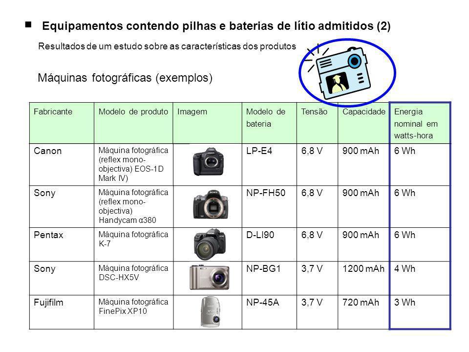 Canon Máquina fotográfica (reflex mono- objectiva) EOS-1D Mark IV) LP-E46,8 V900 mAh6 Wh Sony Máquina fotográfica (reflex mono- objectiva) Handycam α380 NP-FH506,8 V900 mAh6 Wh Pentax Máquina fotográfica K-7 D-LI906,8 V900 mAh6 Wh Sony Máquina fotográfica DSC-HX5V NP-BG13,7 V1200 mAh4 Wh Fujifilm Máquina fotográfica FinePix XP10 NP-45A3,7 V720 mAh3 Wh FabricanteModelo de produtoImagemModelo de bateria TensãoCapacidadeEnergia nominal em watts-hora Máquinas fotográficas (exemplos) ■ Equipamentos contendo pilhas e baterias de lítio admitidos (2) Resultados de um estudo sobre as características dos produtos